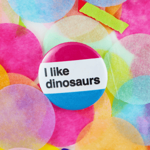 I like dinosaurs button badge