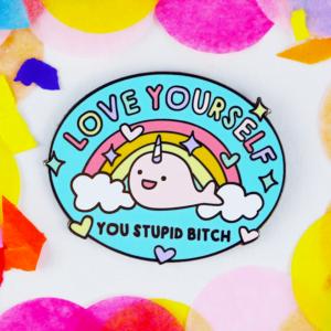 Love yoursefl your stupid bitch enamel pin